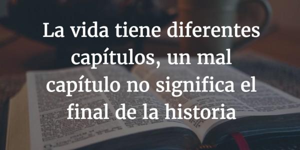 La vida tiene diferentes capítulos, un mal capítulo no significa el final de la historia
