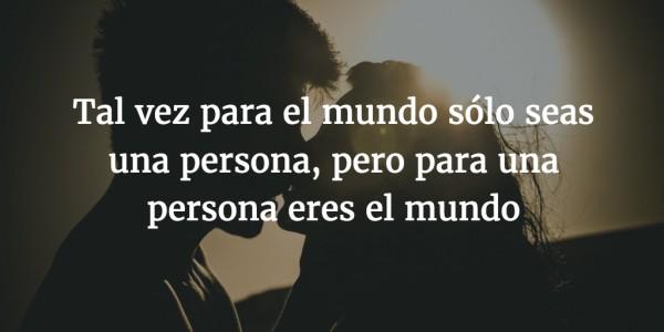 Tal vez para el mundo sólo seas una persona, pero para una persona eres el mundo