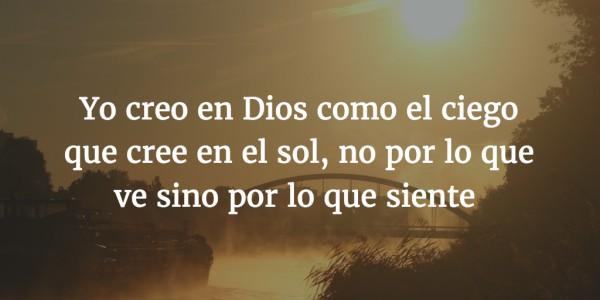 Yo creo en Dios como el ciego que cree en el sol, no por lo que ve sino por lo que siente