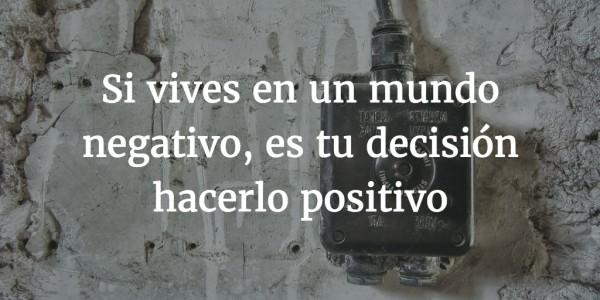 Si vives en un mundo negativo, es tu decisión hacerlo positivo