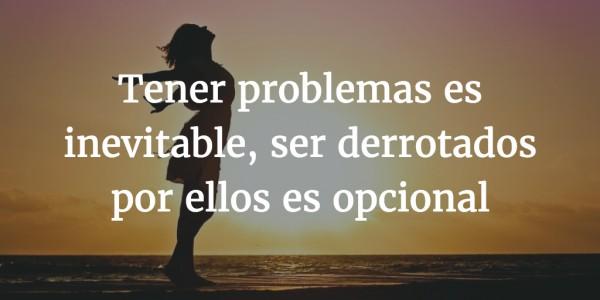 Tener problemas es inevitable, ser derrotados por ellos es opcional