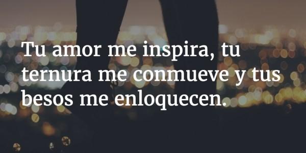 Tu amor mi inspira, tu ternura me conmueve y tus besos me enloquecen